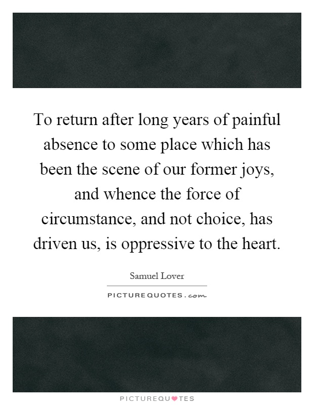 To return after long years of painful absence to some place which has been the scene of our former joys, and whence the force of circumstance, and not choice, has driven us, is oppressive to the heart Picture Quote #1