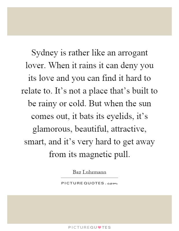 Sydney is rather like an arrogant lover. When it rains it can deny you its love and you can find it hard to relate to. It's not a place that's built to be rainy or cold. But when the sun comes out, it bats its eyelids, it's glamorous, beautiful, attractive, smart, and it's very hard to get away from its magnetic pull Picture Quote #1