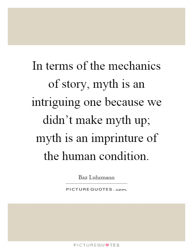 In terms of the mechanics of story, myth is an intriguing one because we didn't make myth up; myth is an imprinture of the human condition Picture Quote #1