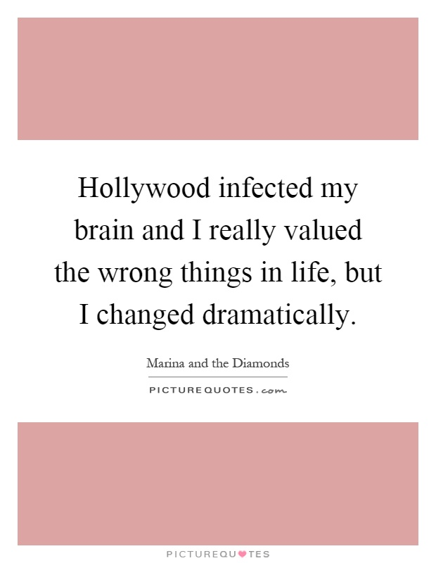 Hollywood infected my brain and I really valued the wrong things in life, but I changed dramatically Picture Quote #1