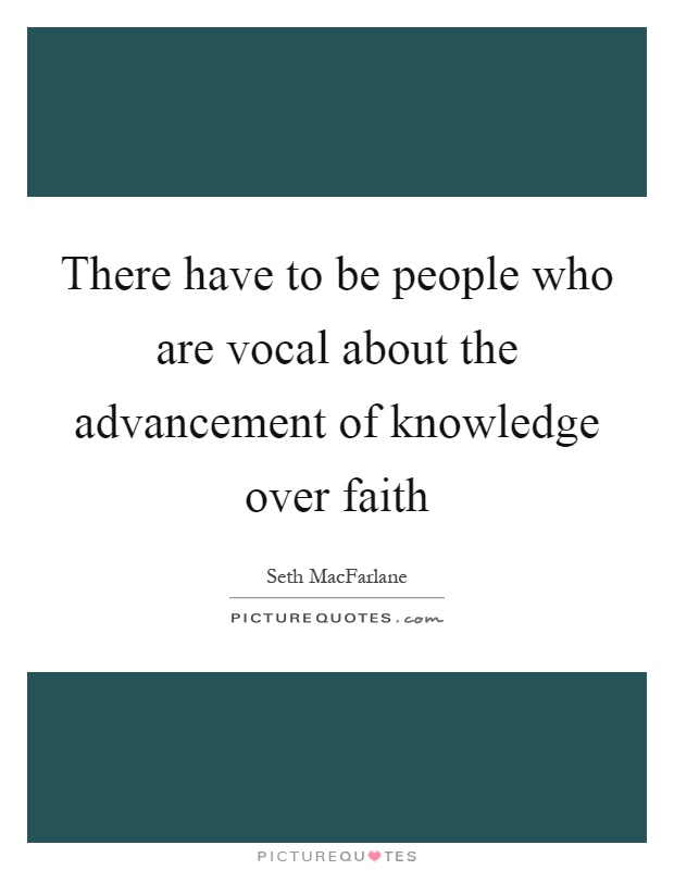 There have to be people who are vocal about the advancement of knowledge over faith Picture Quote #1