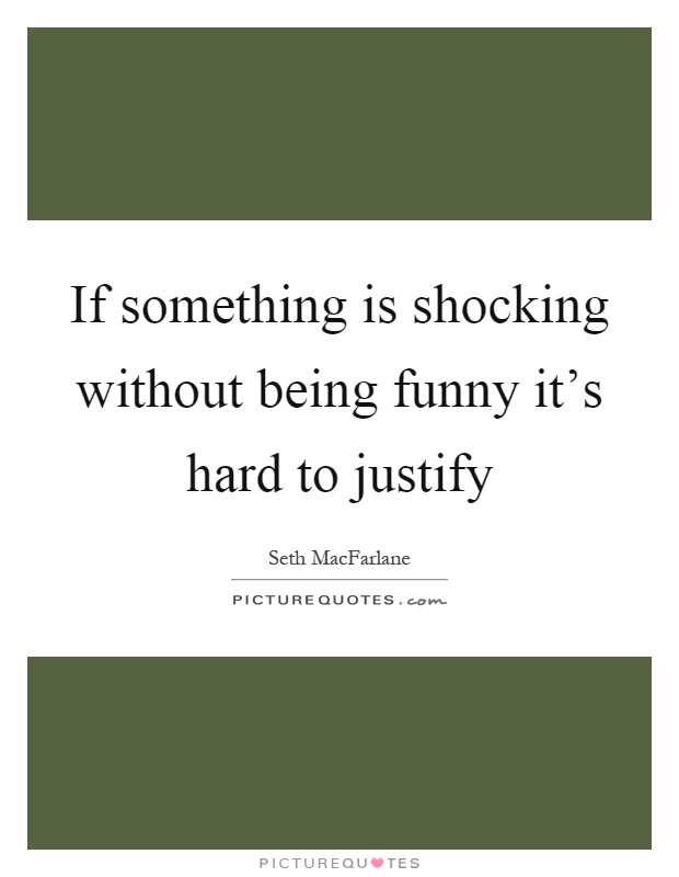 If something is shocking without being funny it's hard to justify Picture Quote #1
