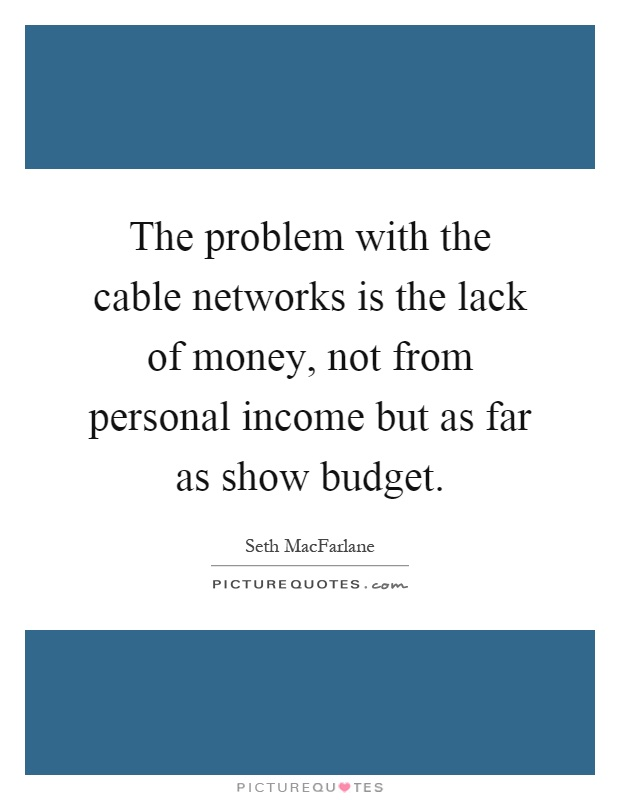 The problem with the cable networks is the lack of money, not from personal income but as far as show budget Picture Quote #1