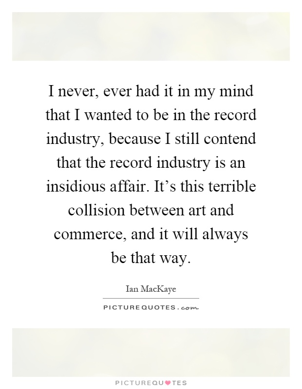 I never, ever had it in my mind that I wanted to be in the record industry, because I still contend that the record industry is an insidious affair. It's this terrible collision between art and commerce, and it will always be that way Picture Quote #1