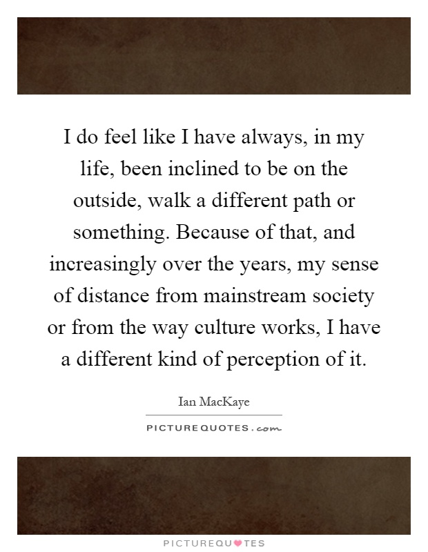 I do feel like I have always, in my life, been inclined to be on the outside, walk a different path or something. Because of that, and increasingly over the years, my sense of distance from mainstream society or from the way culture works, I have a different kind of perception of it Picture Quote #1