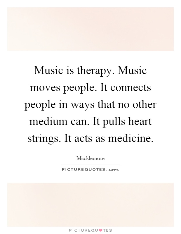 Music is therapy. Music moves people. It connects people in ways that no other medium can. It pulls heart strings. It acts as medicine Picture Quote #1