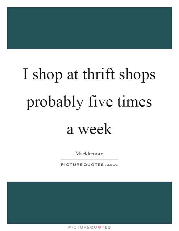 I shop at thrift shops probably five times a week Picture Quote #1
