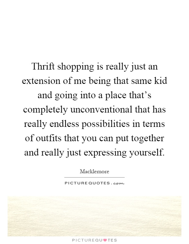 Thrift shopping is really just an extension of me being that same kid and going into a place that's completely unconventional that has really endless possibilities in terms of outfits that you can put together and really just expressing yourself Picture Quote #1