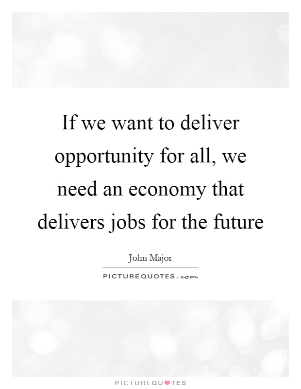 If we want to deliver opportunity for all, we need an economy that delivers jobs for the future Picture Quote #1