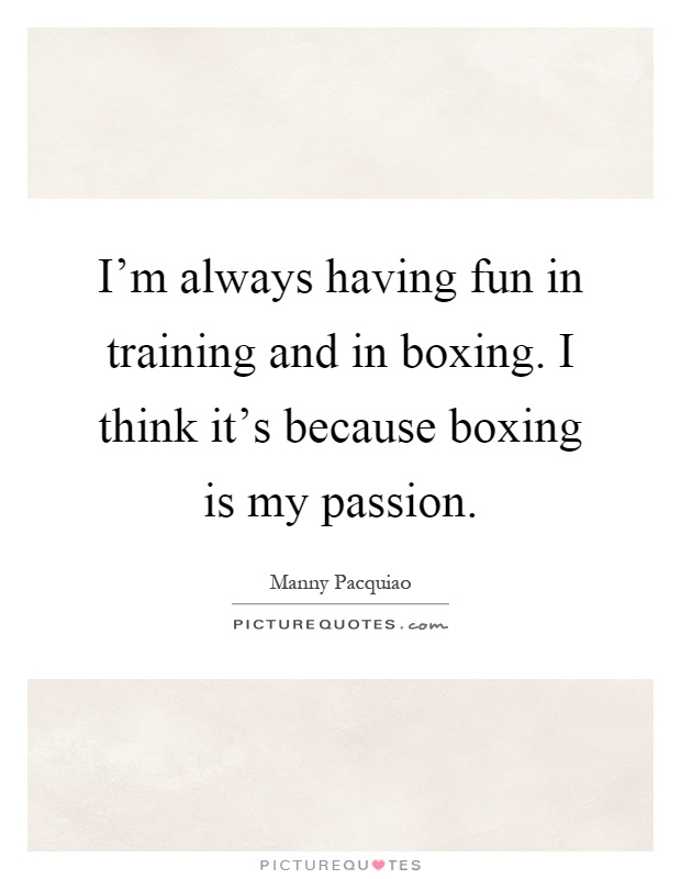 I'm always having fun in training and in boxing. I think it's because boxing is my passion Picture Quote #1