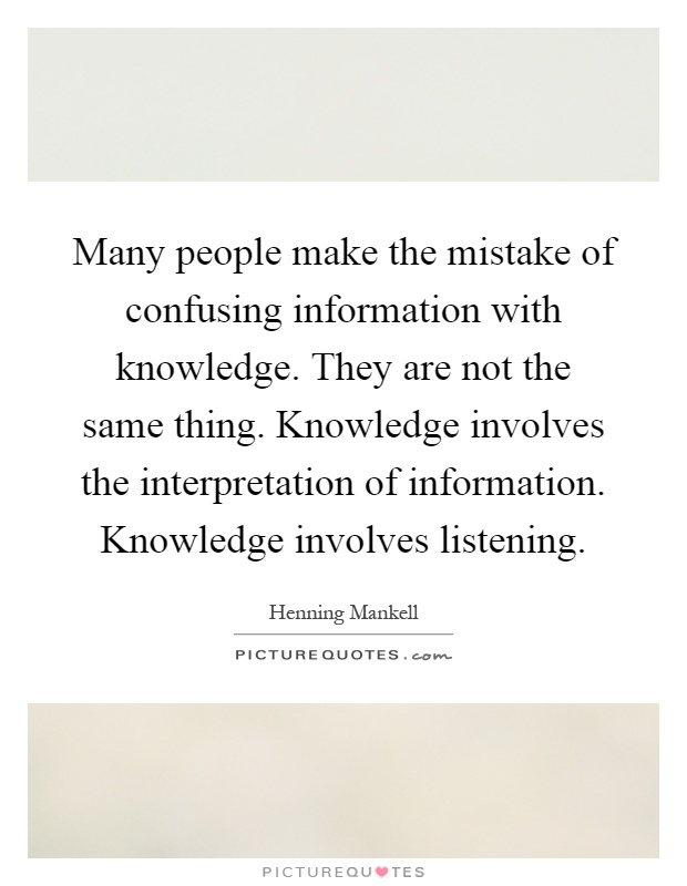 Many people make the mistake of confusing information with knowledge. They are not the same thing. Knowledge involves the interpretation of information. Knowledge involves listening Picture Quote #1