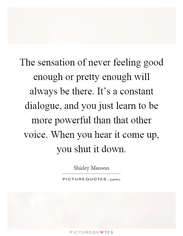 The sensation of never feeling good enough or pretty enough will always be there. It's a constant dialogue, and you just learn to be more powerful than that other voice. When you hear it come up, you shut it down Picture Quote #1