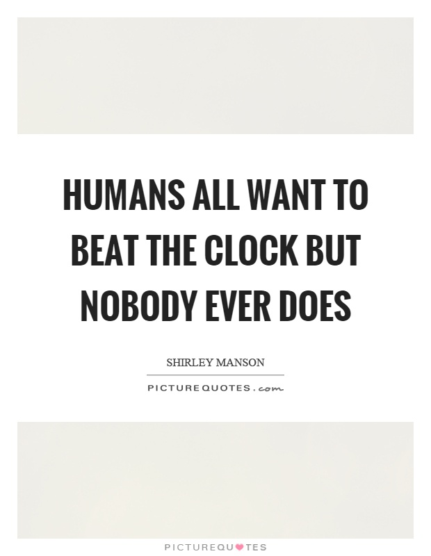 Humans all want to beat the clock but nobody ever does Picture Quote #1