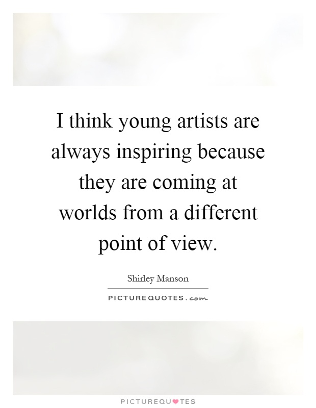 I think young artists are always inspiring because they are coming at worlds from a different point of view Picture Quote #1