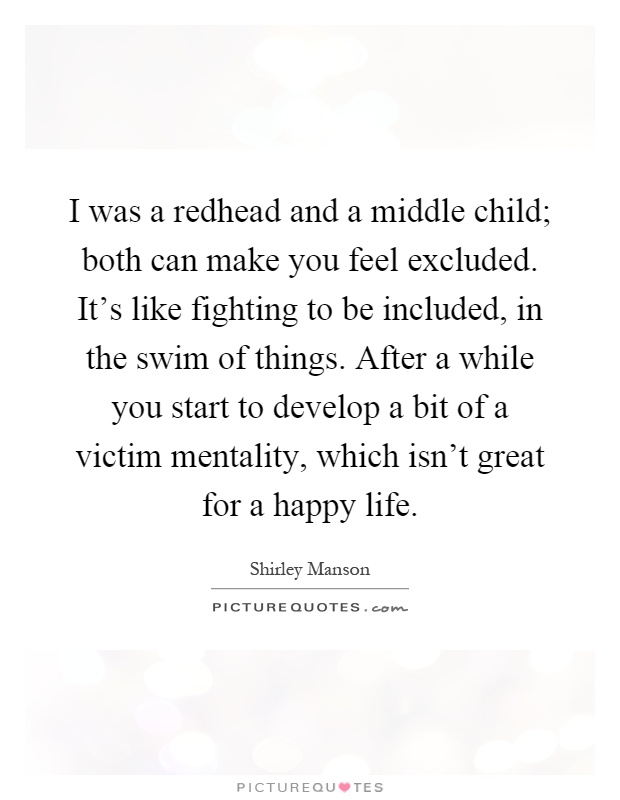 I was a redhead and a middle child; both can make you feel excluded. It's like fighting to be included, in the swim of things. After a while you start to develop a bit of a victim mentality, which isn't great for a happy life Picture Quote #1