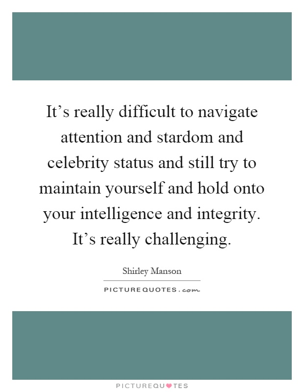 It's really difficult to navigate attention and stardom and celebrity status and still try to maintain yourself and hold onto your intelligence and integrity. It's really challenging Picture Quote #1
