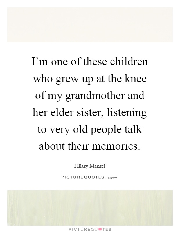I'm one of these children who grew up at the knee of my grandmother and her elder sister, listening to very old people talk about their memories Picture Quote #1