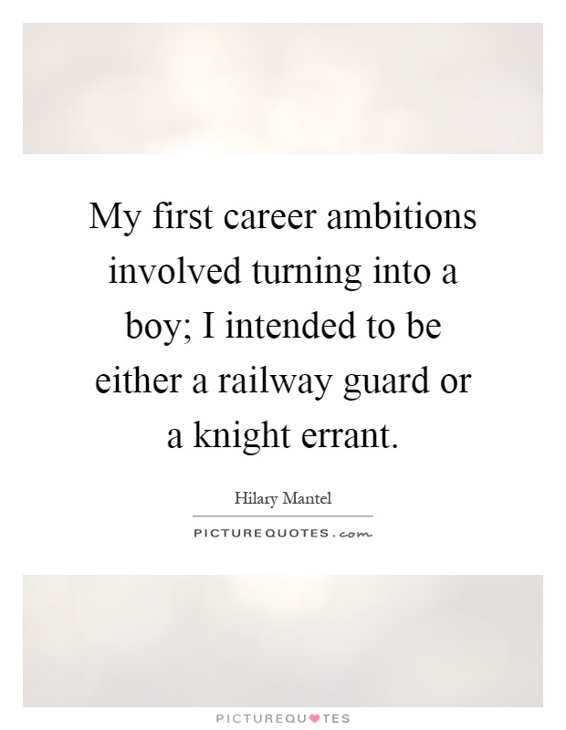 My first career ambitions involved turning into a boy; I intended to be either a railway guard or a knight errant Picture Quote #1