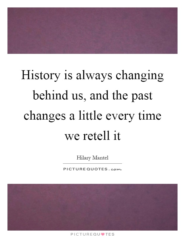 History is always changing behind us, and the past changes a little every time we retell it Picture Quote #1