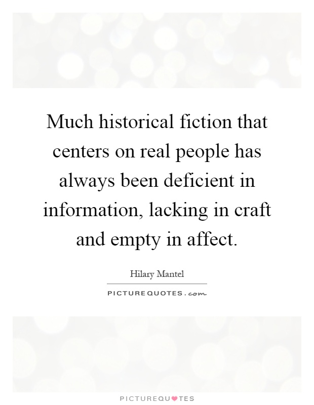 Much historical fiction that centers on real people has always been deficient in information, lacking in craft and empty in affect Picture Quote #1