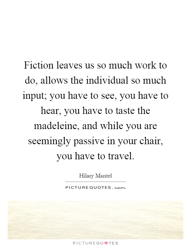 Fiction leaves us so much work to do, allows the individual so much input; you have to see, you have to hear, you have to taste the madeleine, and while you are seemingly passive in your chair, you have to travel Picture Quote #1