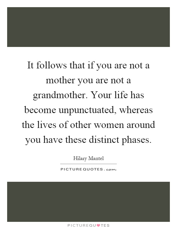 It follows that if you are not a mother you are not a grandmother. Your life has become unpunctuated, whereas the lives of other women around you have these distinct phases Picture Quote #1