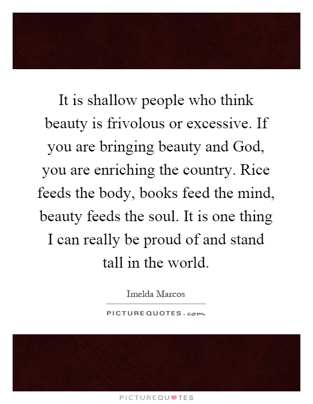 It is shallow people who think beauty is frivolous or excessive. If you are bringing beauty and God, you are enriching the country. Rice feeds the body, books feed the mind, beauty feeds the soul. It is one thing I can really be proud of and stand tall in the world Picture Quote #1