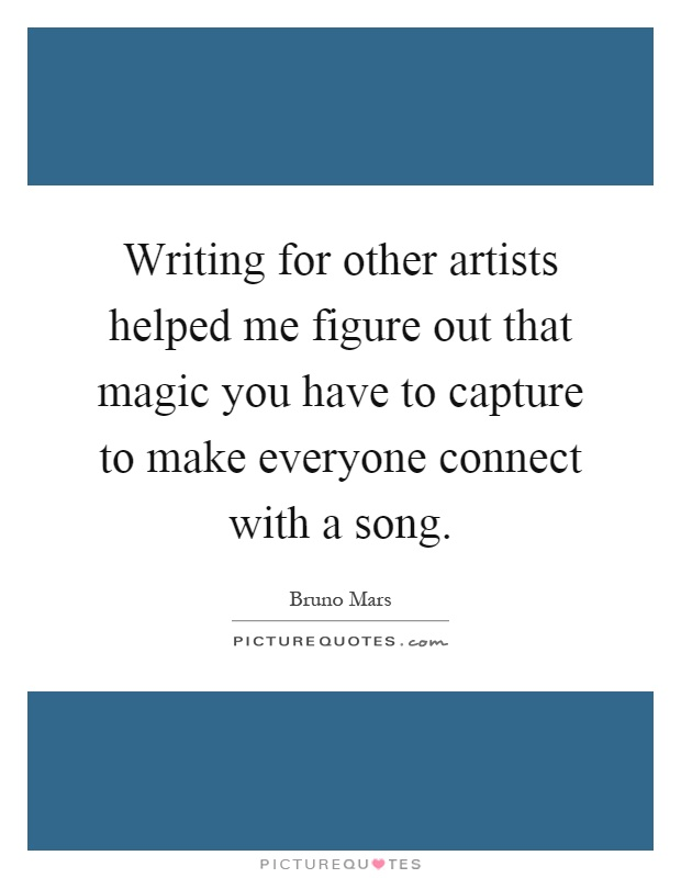 Writing for other artists helped me figure out that magic you have to capture to make everyone connect with a song Picture Quote #1