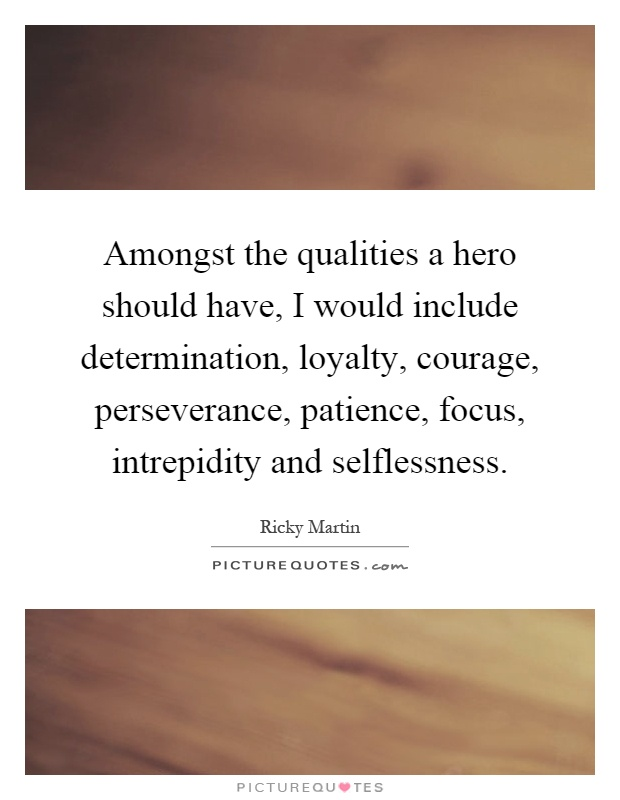 Amongst the qualities a hero should have, I would include determination, loyalty, courage, perseverance, patience, focus, intrepidity and selflessness Picture Quote #1