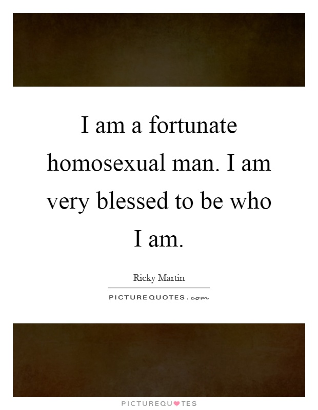 I am a fortunate homosexual man. I am very blessed to be who I am Picture Quote #1