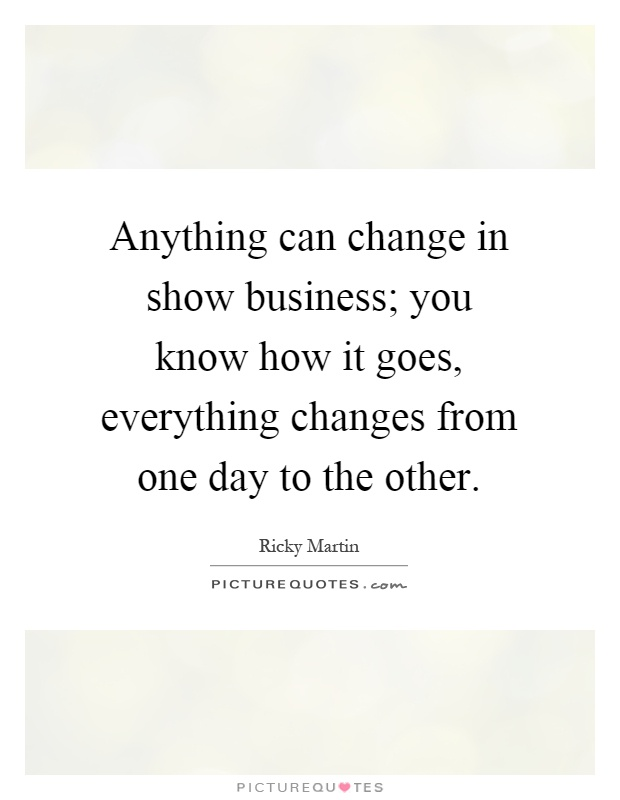 Anything can change in show business; you know how it goes, everything changes from one day to the other Picture Quote #1