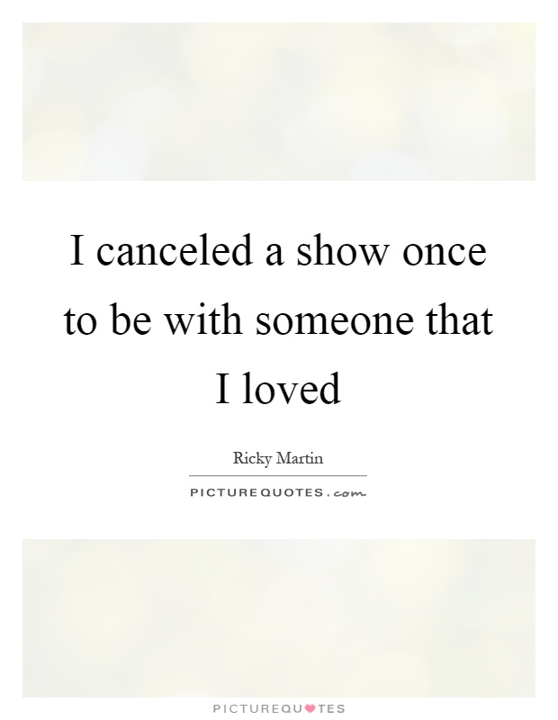 I canceled a show once to be with someone that I loved Picture Quote #1
