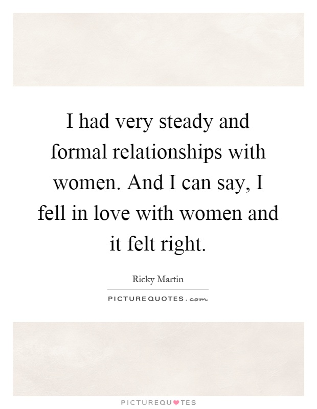 I had very steady and formal relationships with women. And I can say, I fell in love with women and it felt right Picture Quote #1