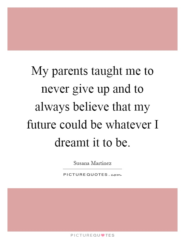 My parents taught me to never give up and to always believe that my future could be whatever I dreamt it to be Picture Quote #1