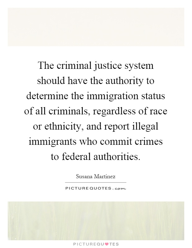The criminal justice system should have the authority to determine the immigration status of all criminals, regardless of race or ethnicity, and report illegal immigrants who commit crimes to federal authorities Picture Quote #1