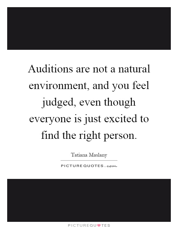Auditions are not a natural environment, and you feel judged, even though everyone is just excited to find the right person Picture Quote #1