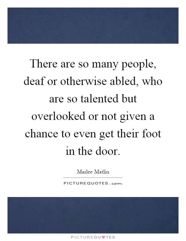 There are so many people, deaf or otherwise abled, who are so talented but overlooked or not given a chance to even get their foot in the door Picture Quote #1