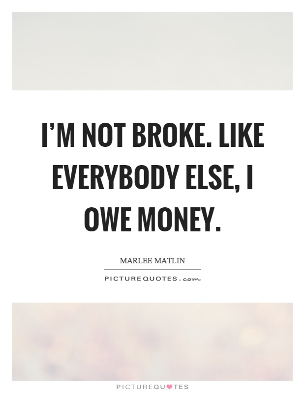 I'm not broke. Like everybody else, I owe money Picture Quote #1