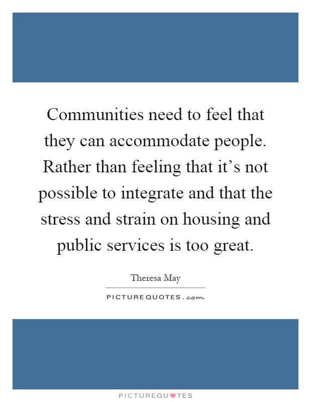 Communities need to feel that they can accommodate people. Rather than feeling that it's not possible to integrate and that the stress and strain on housing and public services is too great Picture Quote #1