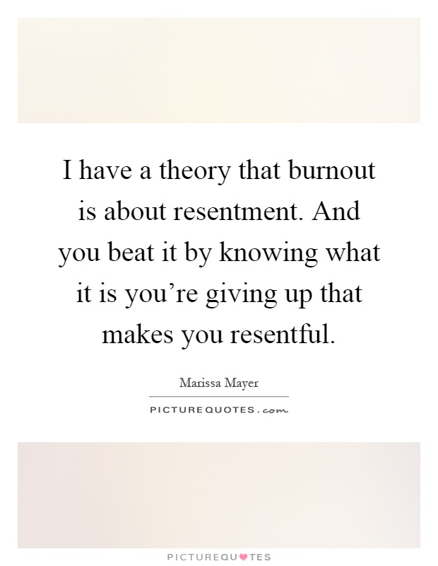 I have a theory that burnout is about resentment. And you beat it by knowing what it is you're giving up that makes you resentful Picture Quote #1