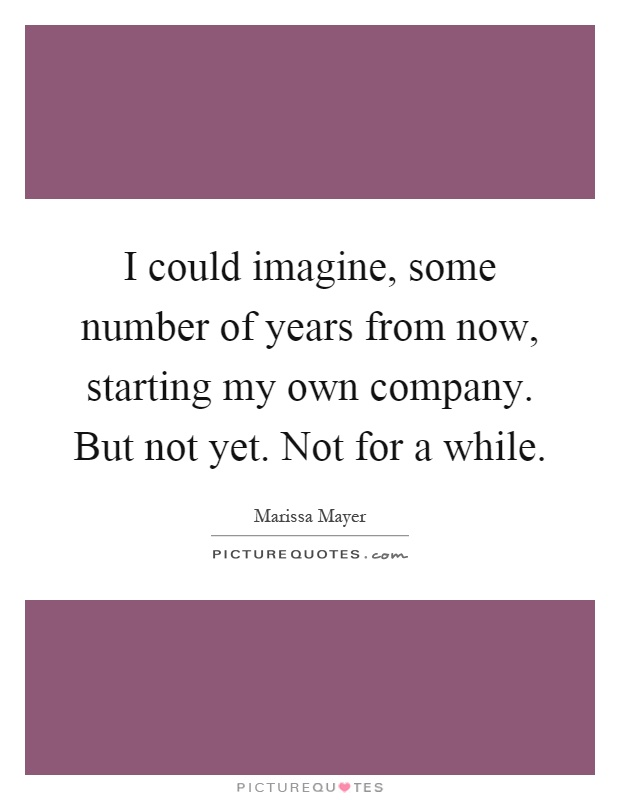 I could imagine, some number of years from now, starting my own company. But not yet. Not for a while Picture Quote #1