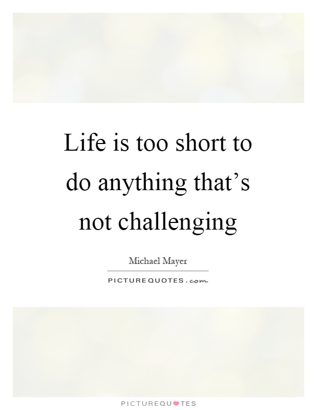 Life is too short to do anything that's not challenging Picture Quote #1