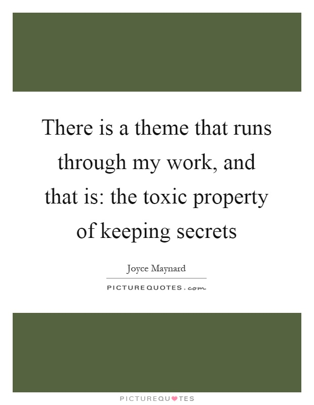 There is a theme that runs through my work, and that is: the toxic property of keeping secrets Picture Quote #1