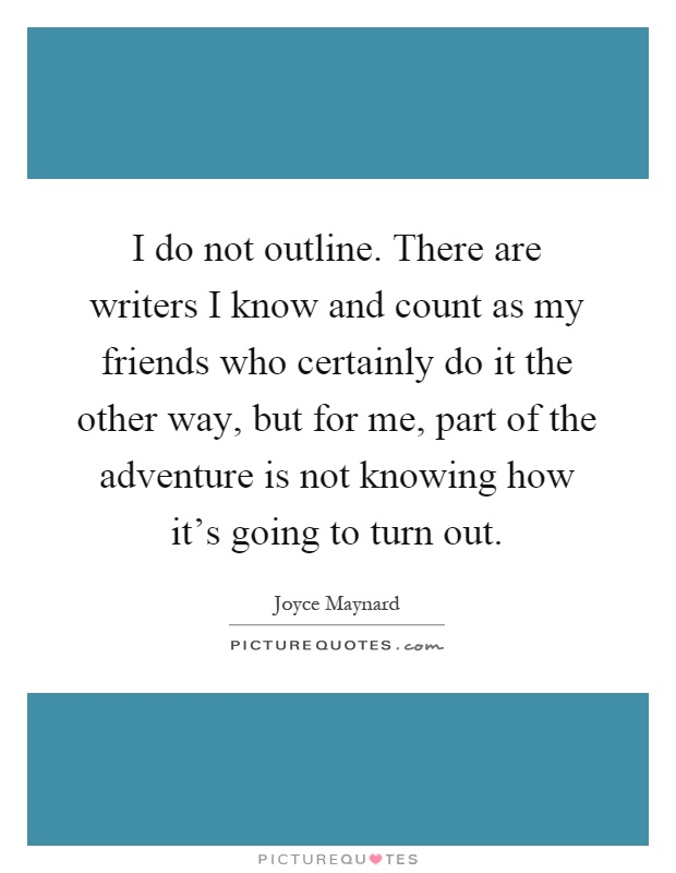 I do not outline. There are writers I know and count as my friends who certainly do it the other way, but for me, part of the adventure is not knowing how it's going to turn out Picture Quote #1