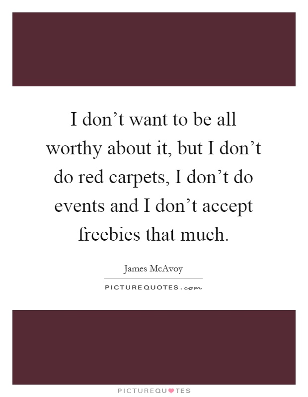 I don't want to be all worthy about it, but I don't do red carpets, I don't do events and I don't accept freebies that much Picture Quote #1
