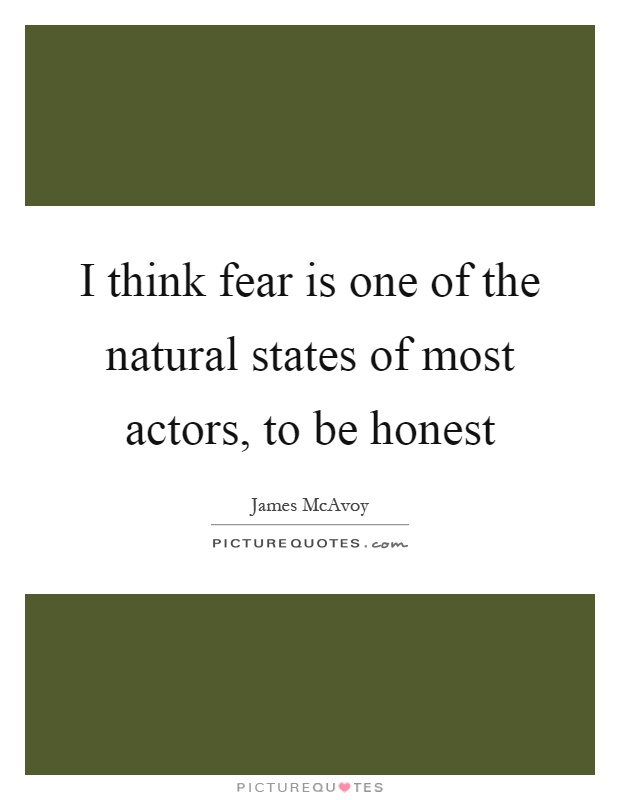 I think fear is one of the natural states of most actors, to be honest Picture Quote #1