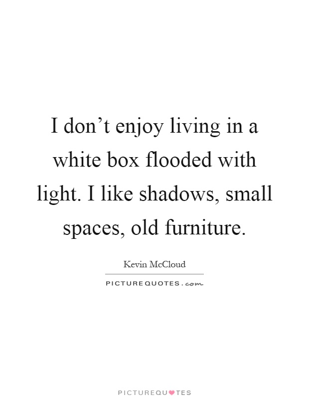 I don\'t enjoy living in a white box flooded with light. I like ...