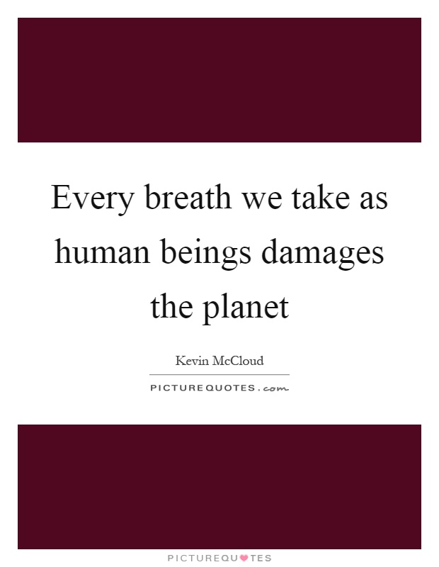 Every breath we take as human beings damages the planet Picture Quote #1