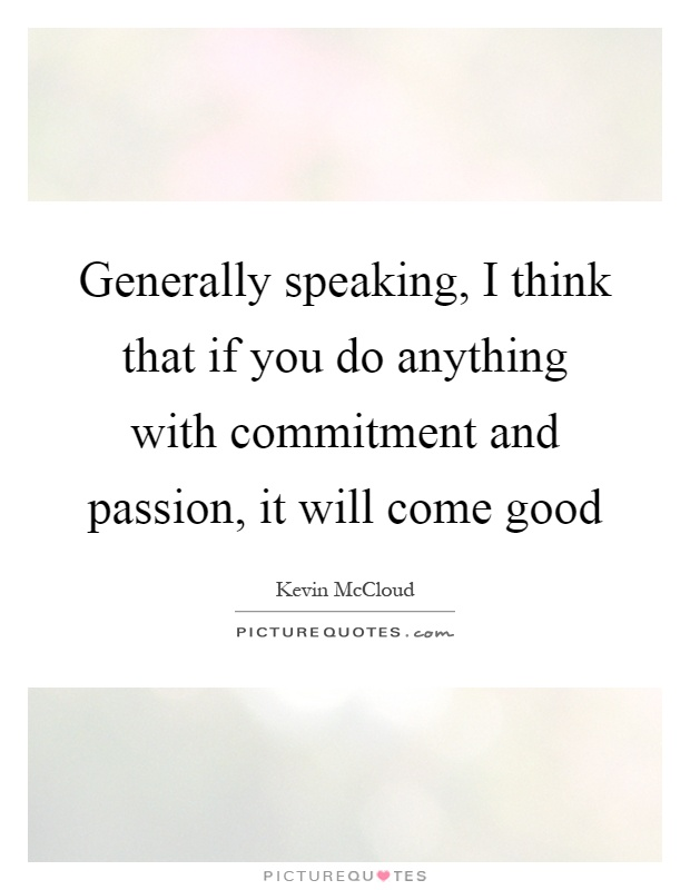 Generally speaking, I think that if you do anything with commitment and passion, it will come good Picture Quote #1