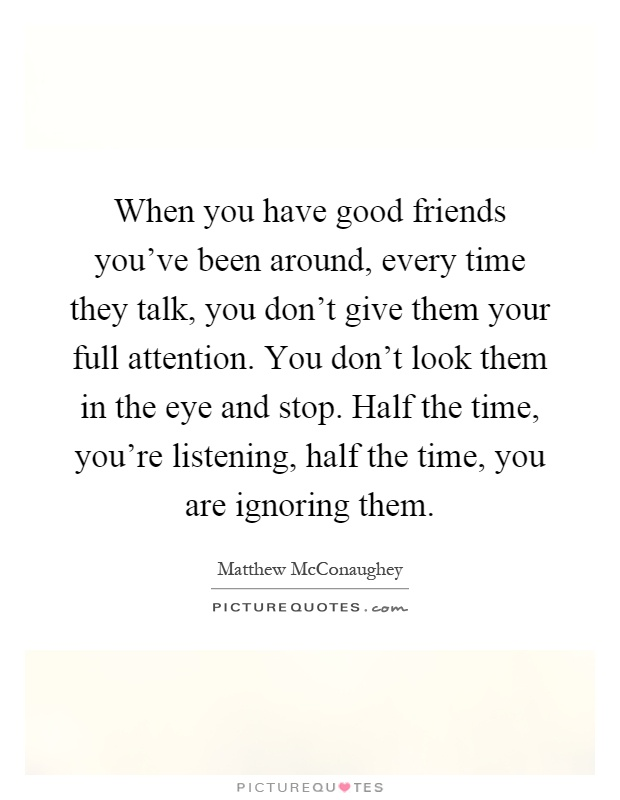 When you have good friends you've been around, every time they talk, you don't give them your full attention. You don't look them in the eye and stop. Half the time, you're listening, half the time, you are ignoring them Picture Quote #1